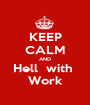 KEEP CALM AND Hell  with  Work - Personalised Poster A1 size