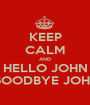 KEEP CALM AND HELLO JOHN GOODBYE JOHN - Personalised Poster A1 size