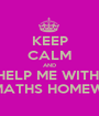 KEEP CALM AND HELP ME WITH  MY MATHS HOMEWORK - Personalised Poster A1 size