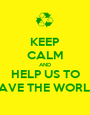 KEEP CALM AND HELP US TO SAVE THE WORLD - Personalised Poster A1 size