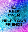 KEEP CALM AND HELP YOUR FRIENDS - Personalised Poster A1 size
