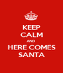 KEEP CALM AND  HERE COMES SANTA - Personalised Poster A1 size