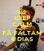 KEEP CALM AND HEY FÃ FALTAM 8 DIAS - Personalised Poster A1 size