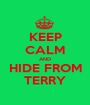 KEEP CALM AND HIDE FROM TERRY - Personalised Poster A1 size
