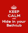 KEEP CALM AND Hide in your Bathtub - Personalised Poster A1 size