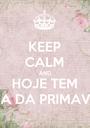KEEP CALM AND HOJE TEM FESTA DA PRIMAVERA - Personalised Poster A1 size