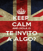 KEEP  CALM AND...HOLA :D TE INVITO A ALGO? - Personalised Poster A1 size