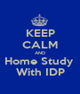 KEEP CALM AND Home Study  With IDP - Personalised Poster A1 size