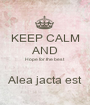 KEEP CALM AND Hope for the best  Alea jacta est - Personalised Poster A1 size