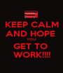 KEEP CALM AND HOPE  YOU  GET TO  WORK!!!! - Personalised Poster A1 size
