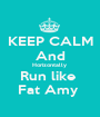 KEEP CALM And Horizontally  Run like  Fat Amy  - Personalised Poster A1 size