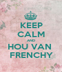 KEEP CALM AND HOU VAN  FRENCHY - Personalised Poster A1 size