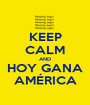 KEEP CALM AND HOY GANA AMÉRICA - Personalised Poster A1 size
