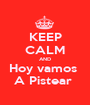 KEEP CALM AND Hoy vamos  A Pistear  - Personalised Poster A1 size