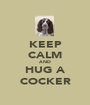 KEEP CALM AND HUG A COCKER - Personalised Poster A1 size