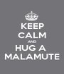 KEEP CALM AND HUG A  MALAMUTE - Personalised Poster A1 size