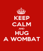KEEP CALM AND HUG A WOMBAT - Personalised Poster A1 size