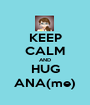 KEEP CALM AND HUG ANA(me) - Personalised Poster A1 size