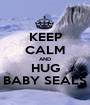KEEP CALM AND HUG BABY SEALS - Personalised Poster A1 size