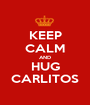 KEEP CALM AND HUG CARLITOS - Personalised Poster A1 size