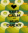 KEEP CALM and HUG DUCKY - Personalised Poster A1 size