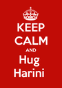 KEEP CALM AND Hug  Harini  - Personalised Poster A1 size