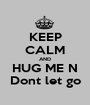 KEEP CALM AND HUG ME N Dont let go - Personalised Poster A1 size