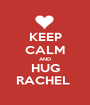 KEEP CALM AND HUG RACHEL  - Personalised Poster A1 size