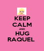 KEEP CALM AND HUG RAQUEL  - Personalised Poster A1 size