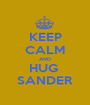 KEEP CALM AND HUG  SANDER - Personalised Poster A1 size