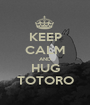 KEEP CALM AND HUG TOTORO - Personalised Poster A1 size