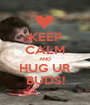 KEEP CALM AND HUG UR BUDS! - Personalised Poster A1 size