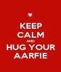 KEEP CALM AND HUG YOUR AARFIE - Personalised Poster A1 size