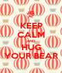 KEEP CALM AND HUG YOUR BEAR - Personalised Poster A1 size