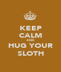 KEEP CALM AND HUG YOUR SLOTH - Personalised Poster A1 size