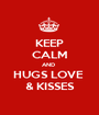 KEEP CALM AND  HUGS LOVE  & KISSES - Personalised Poster A1 size