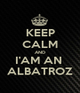 KEEP CALM AND I'AM AN  ALBATROZ - Personalised Poster A1 size