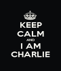 KEEP CALM AND I AM CHARLIE - Personalised Poster A1 size