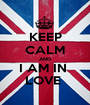 KEEP CALM AND I AM IN  LOVE  - Personalised Poster A1 size