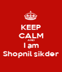 KEEP CALM AND I am Shopnil sikder - Personalised Poster A1 size