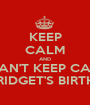 KEEP CALM AND I CAN'T KEEP CALM IT'S BRIDGET'S BIRTHDAY! - Personalised Poster A1 size