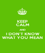 KEEP CALM AND I DON'T KNOW WHAT YOU MEAN - Personalised Poster A1 size