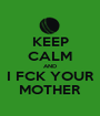 KEEP CALM AND I FCK YOUR MOTHER - Personalised Poster A1 size