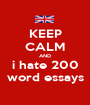 KEEP CALM AND i hate 200 word essays - Personalised Poster A1 size