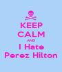 KEEP CALM AND I Hate Perez Hilton - Personalised Poster A1 size