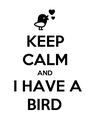 KEEP CALM AND  I HAVE A BIRD - Personalised Poster A1 size