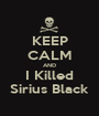 KEEP CALM AND I Killed Sirius Black - Personalised Poster A1 size