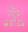 KEEP CALM AND I LIKE TO BE SINGLE - Personalised Poster A1 size