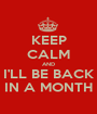 KEEP CALM AND I'LL BE BACK IN A MONTH - Personalised Poster A1 size