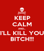 KEEP CALM AND... I'LL KILL YOU BITCH!!! - Personalised Poster A1 size
